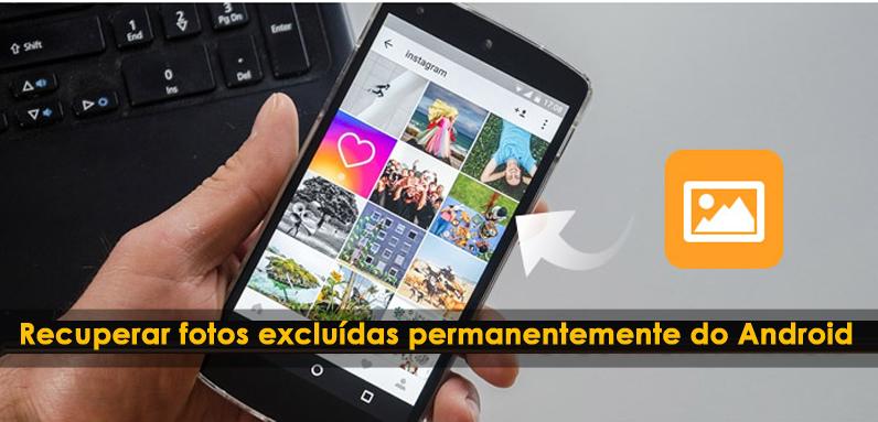 Como recuperar fotos excluídas permanentemente do Android (Atualização 2018)