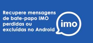 Recupere mensagens de bate-papo IMO perdidas ou excluídas no Android